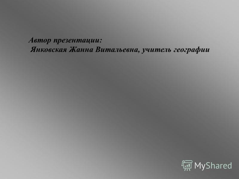 Автор презентации: Янковская Жанна Витальевна, учитель географии