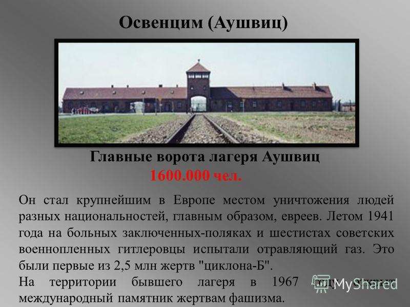 Главные ворота лагеря Аушвиц 1600.000 чел. Он стал крупнейшим в Европе местом уничтожения людей разных национальностей, главным образом, евреев. Летом 1941 года на больных заключенных-поляках и шестистах советских военнопленных гитлеровцы испытали от