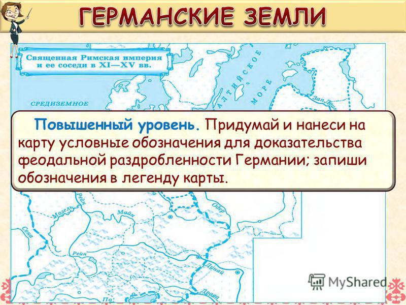 Повышенный уровень. Придумай и нанеси на карту условные обозначения для доказательства феодальной раздробленности Германии; запиши обозначения в легенду карты.