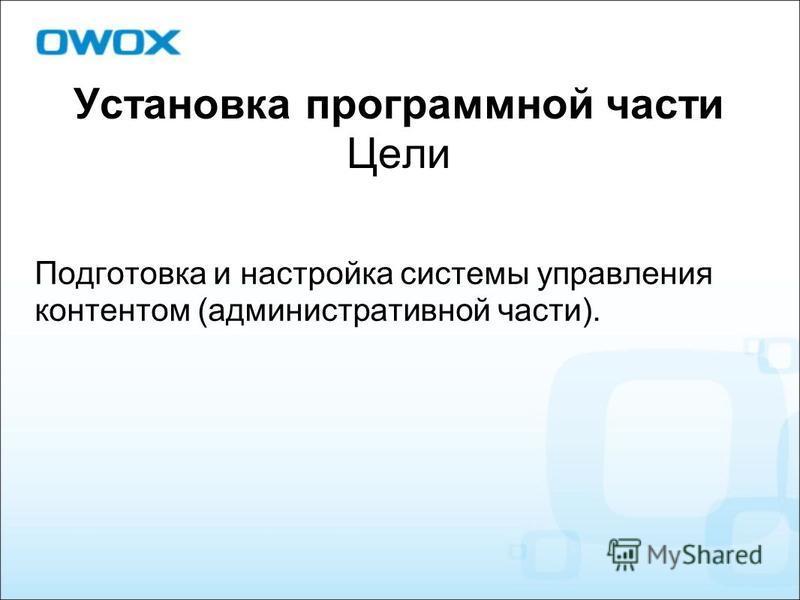 Установка программной части Цели Подготовка и настройка системы управления контентом (административной части).