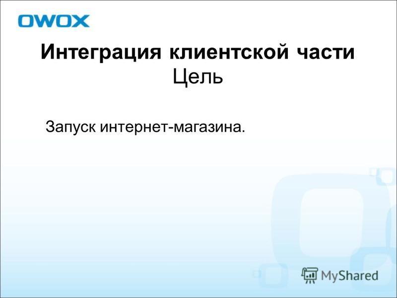 Интеграция клиентской части Цель Запуск интернет-магазина.