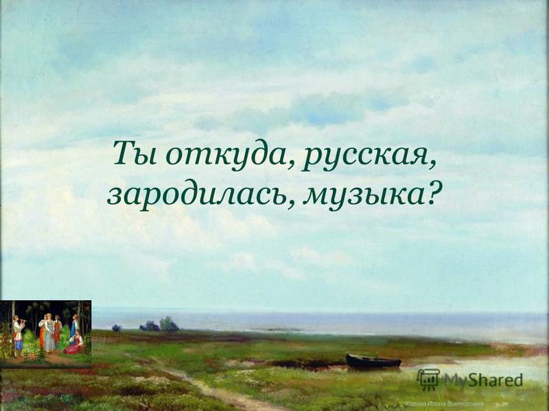 Корина Илона Викторовна Ты откуда, русская, зародилась, музыка?