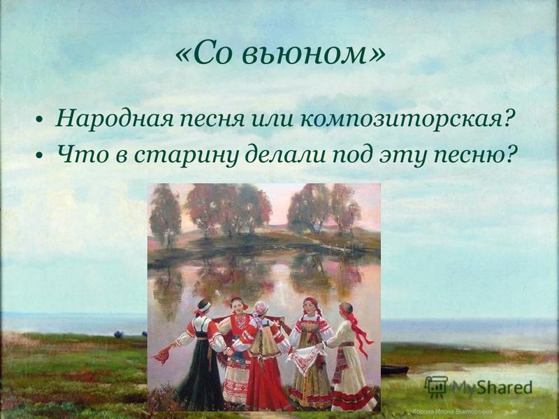 Корина Илона Викторовна «Со вьюном» Народная песня или композиторская? Что в старину делали под эту песню?