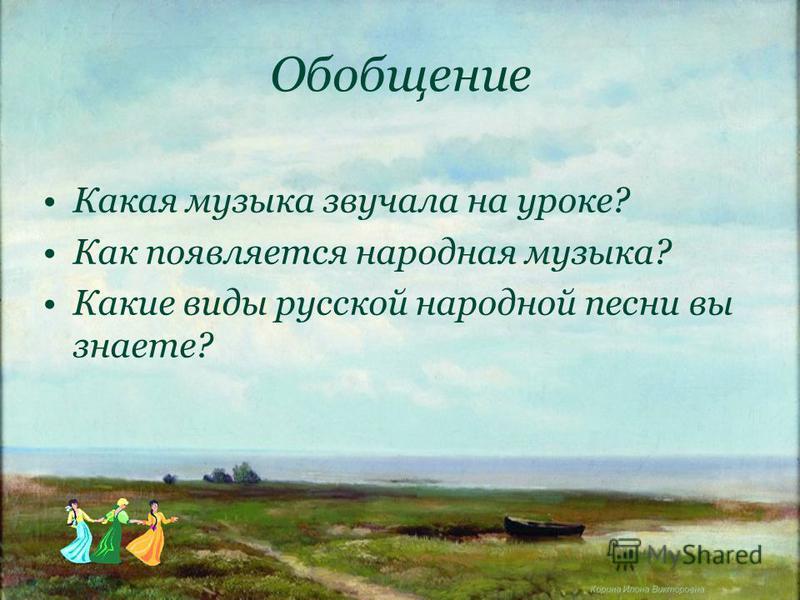 Корина Илона Викторовна Обобщение Какая музыка звучала на уроке? Как появляется народная музыка? Какие виды русской народной песни вы знаете?