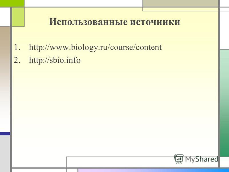 Использованные источники 1.http://www.biology.ru/course/content 2.http://sbio.info