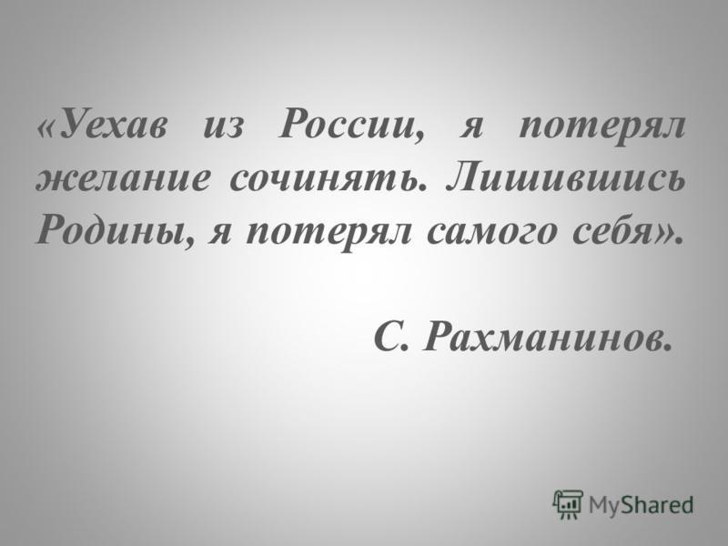 « Уехав из России, я потерял желание сочинять. Лишившись Родины, я потерял самого себя». С. Рахманинов.