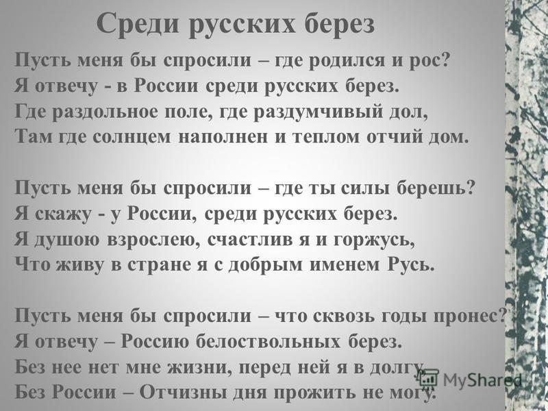 Пусть меня бы спросили – где родился и рос? Я отвечу - в России среди русских берез. Где раздольное поле, где раздумчивый дол, Там где солнцем наполнен и теплом отчий дом. Пусть меня бы спросили – где ты силы берешь? Я скажу - у России, среди русских