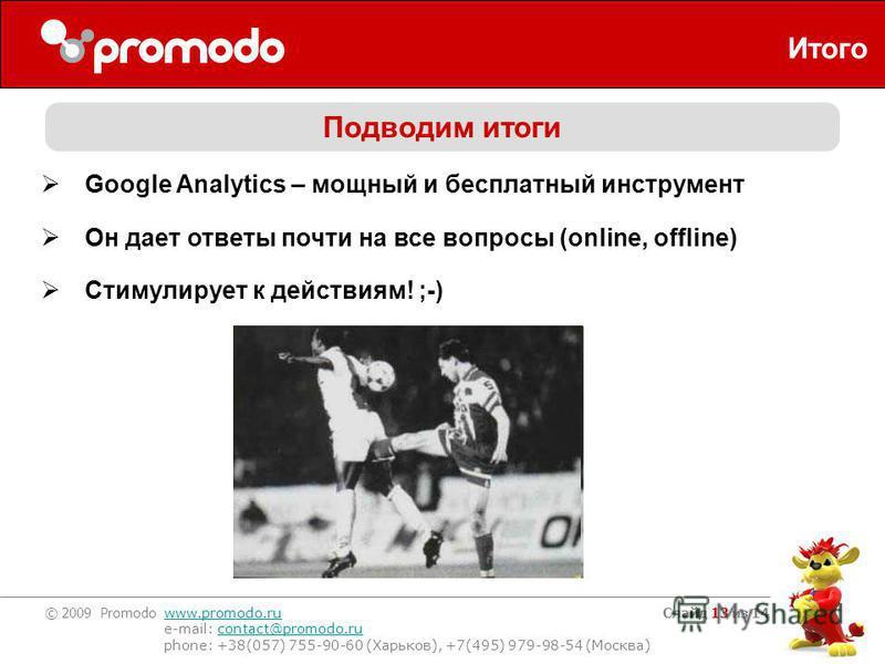 © 2009 Promodo www.promodo.ru e-mail: contact@promodo.rucontact@promodo.ru phone: +38(057) 755-90-60 (Харьков), +7(495) 979-98-54 (Москва) Слайд 13 из 14 Итого Подводим итоги Google Analytics – мощный и бесплатный инструмент Он дает ответы почти на в