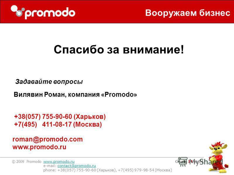 © 2009 Promodo www.promodo.ru e-mail: contact@promodo.rucontact@promodo.ru phone: +38(057) 755-90-60 (Харьков), +7(495) 979-98-54 (Москва) Слайд 14 из 14 Спасибо за внимание! Вилявин Роман, компания «Promodo» +38(057) 755-90-60 (Харьков) +7(495) 411-