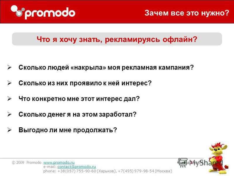 © 2009 Promodo www.promodo.ru e-mail: contact@promodo.rucontact@promodo.ru phone: +38(057) 755-90-60 (Харьков), +7(495) 979-98-54 (Москва) Слайд 2 из 14 Зачем все это нужно? Что я хочу знать, рекламируясь офлайн? Сколько людей «накрыла» моя рекламная