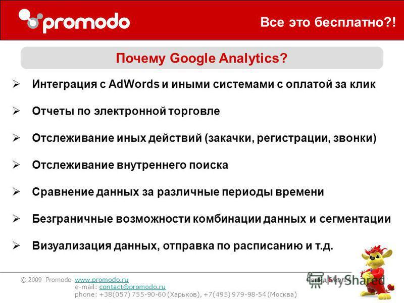 © 2009 Promodo www.promodo.ru e-mail: contact@promodo.rucontact@promodo.ru phone: +38(057) 755-90-60 (Харьков), +7(495) 979-98-54 (Москва) Слайд 6 из 14 Все это бесплатно?! Почему Google Analytics? Интеграция с AdWords и иными системами с оплатой за