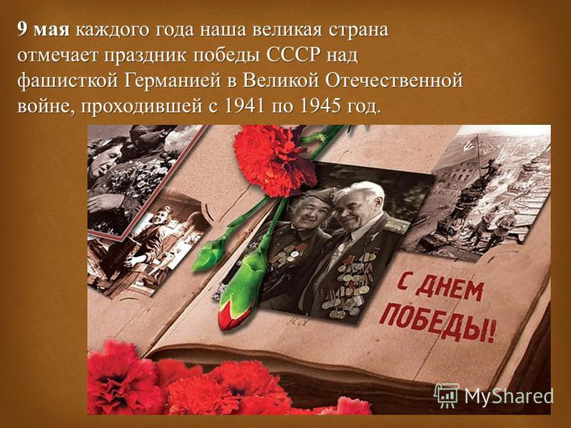9 мая каждого года наша великая страна отмечает праздник победы СССР над фашисткой Германией в Великой Отечественной войне, проходившей с 1941 по 1945 год.