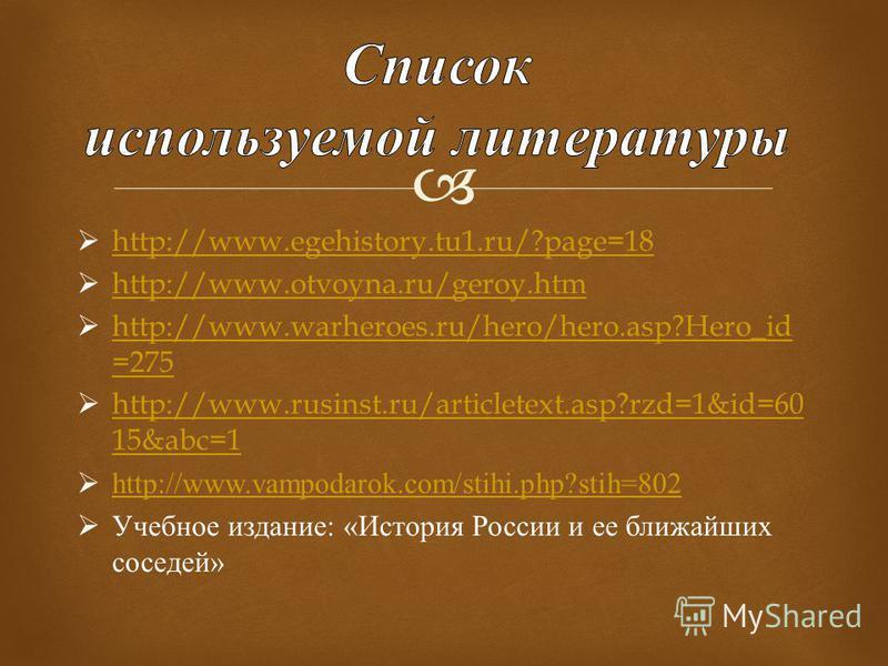 http://www.egehistory.tu1.ru/?page=18 http://www.otvoyna.ru/geroy.htm http://www.warheroes.ru/hero/hero.asp?Hero_id =275 http://www.warheroes.ru/hero/hero.asp?Hero_id =275 http://www.rusinst.ru/articletext.asp?rzd=1&id=60 15&abc=1 http://www.rusinst.