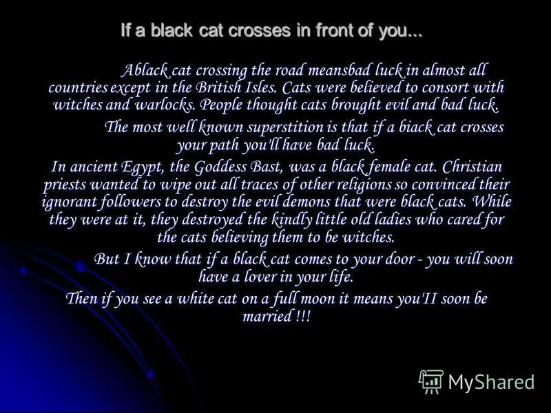 If a black cat crosses in front of you... Ablack cat crossing the road meansbad luck in almost all countries except in the British Isles. Cats were believed to consort with witches and warlocks. People thought cats brought evil and bad luck. The most