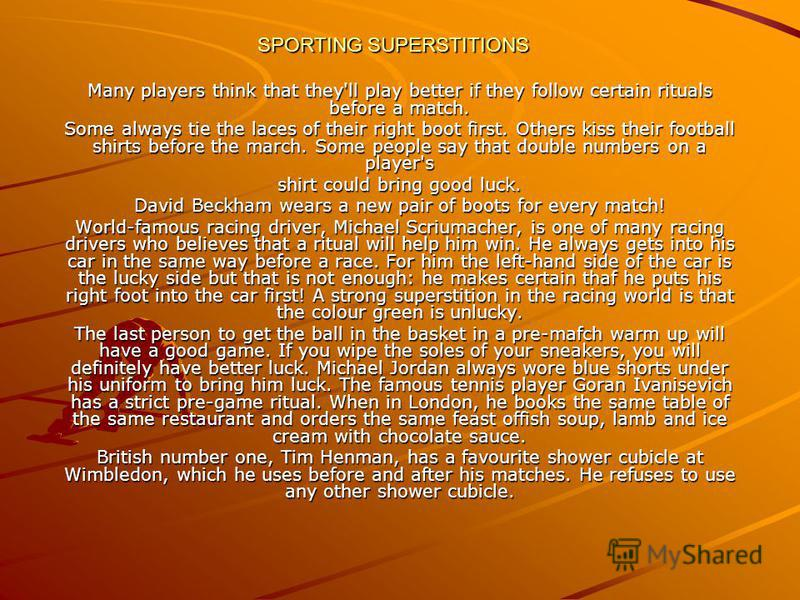 SPORTING SUPERSTITIONS Many players think that they'll play better if they follow certain rituals before a match. Some always tie the laces of their right boot first. Others kiss their football shirts before the march. Some people say that double num