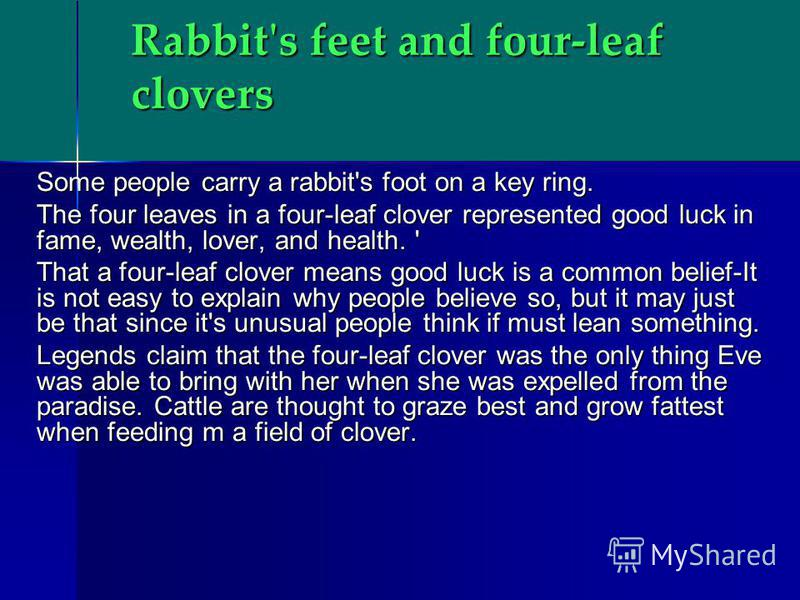 Rabbit's feet and four-leaf clovers Some people carry a rabbit's foot on a key ring. The four leaves in a four-leaf clover represented good luck in fame, wealth, lover, and health. ' That a four-leaf clover means good luck is a common belief-It is no