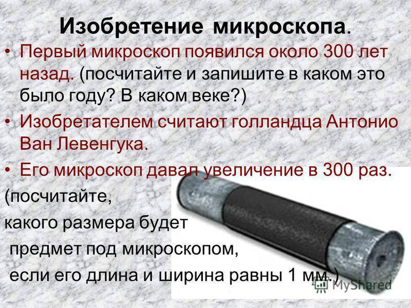 Изобретение микроскопа. Первый микроскоп появился около 300 лет назад. (посчитайте и запишите в каком это было году? В каком веке?) Изобретателем считают голландца Антонио Ван Левенгука. Его микроскоп давал увеличение в 300 раз. (посчитайте, какого р