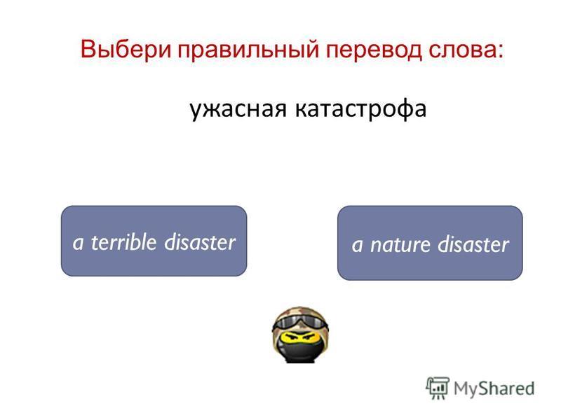 ужасная катастрофа a terrible disaster a nature disaster Выбери правильный перевод слова:
