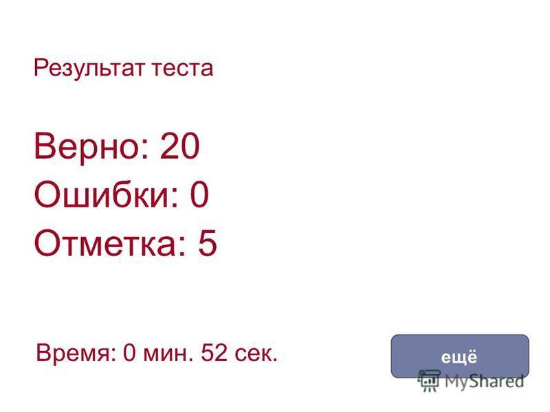 Результат теста Верно: 20 Ошибки: 0 Отметка: 5 Время: 0 мин. 52 сек. ещё