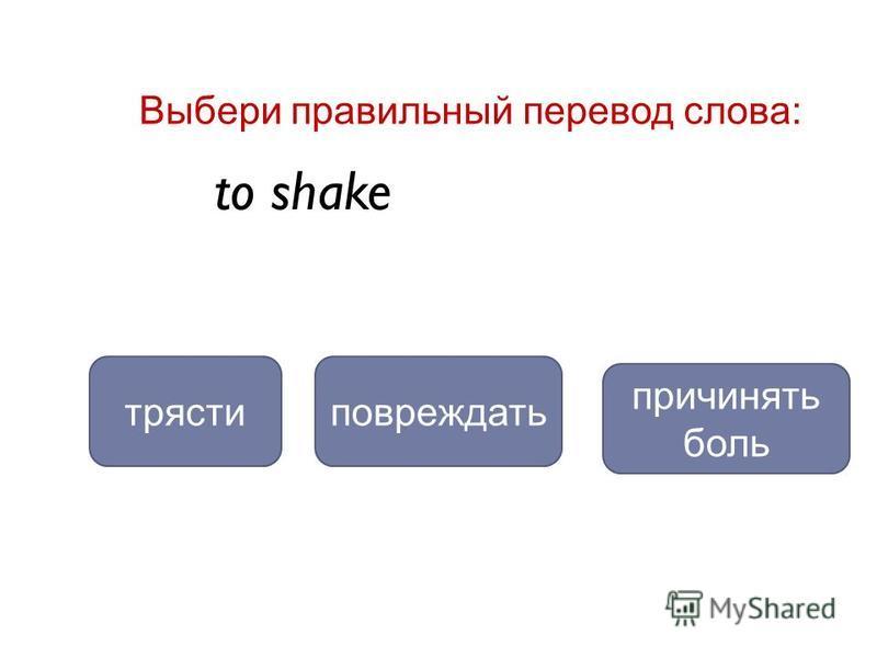 to shake трястиповреждать Выбери правильный перевод слова: причинять боль