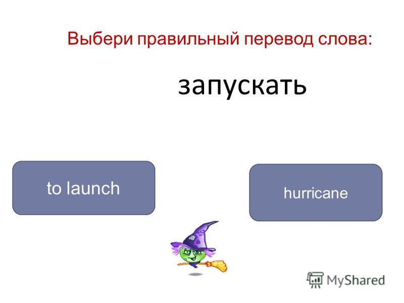 запускать to launch hurricane Выбери правильный перевод слова: