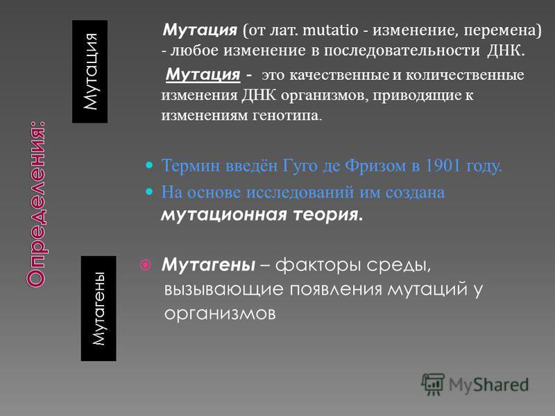 Мутация Мутагены Мутация (от лат. mutatio - изменение, перемена) - любое изменение в последовательности ДНК. Мутация - это качественные и количественные изменения ДНК организмов, приводящие к изменениям генотипа. Термин введён Гуго де Фризом в 1901 г