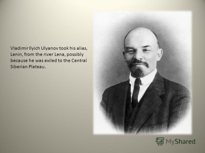 Vladimir Ilyich Ulyanov took his alias, Lenin, from the river Lena, possibly because he was exiled to the Central Siberian Plateau.