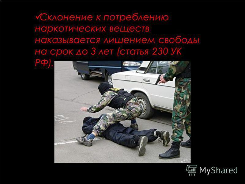 Склонение к потреблению наркотических веществ наказывается лишением свободы на срок до 3 лет (статья 230 УК РФ).