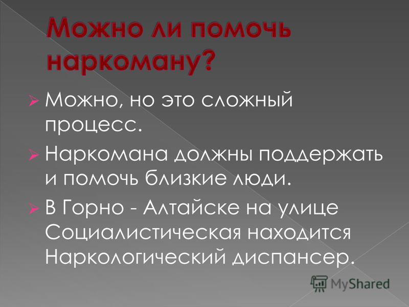 Можно, но это сложный процесс. Наркомана должны поддержать и помочь близкие люди. В Горно - Алтайске на улице Социалистическая находится Наркологический диспансер.
