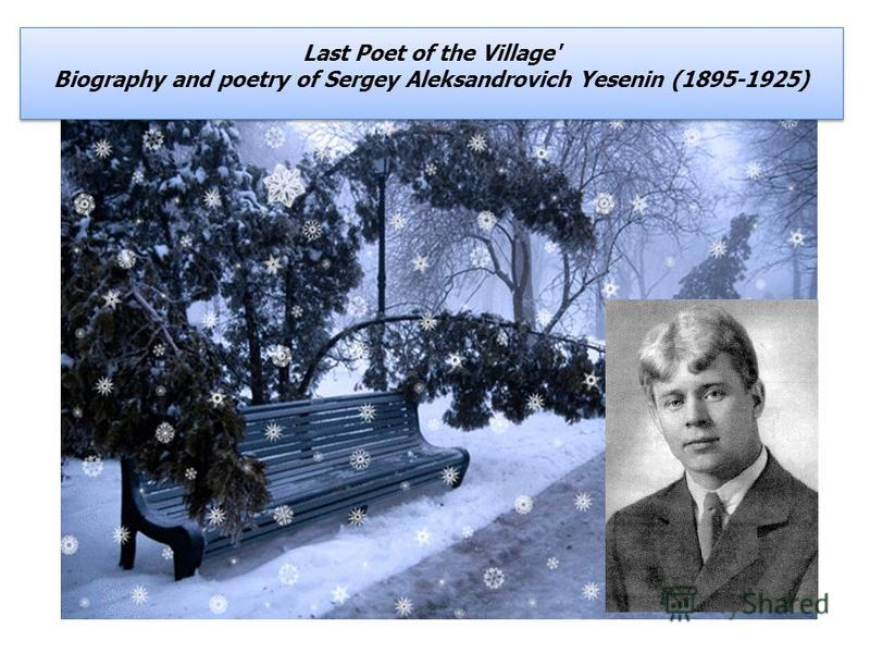 Last Poet of the Village' Biography and poetry of Sergey Aleksandrovich Yesenin (1895-1925) Last Poet of the Village' Biography and poetry of Sergey Aleksandrovich Yesenin (1895-1925)