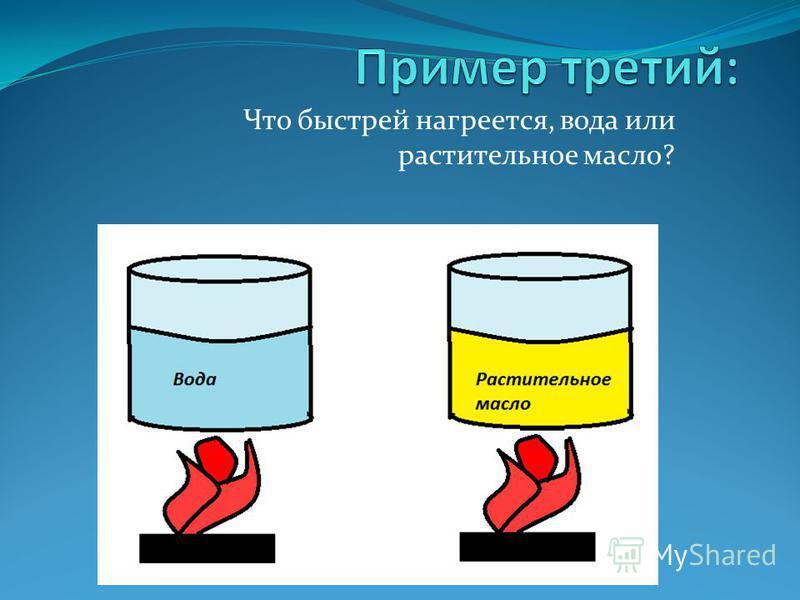 Что быстрей нагреется, вода или растительное масло?