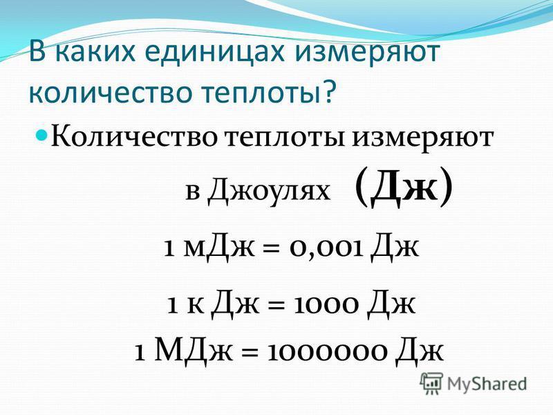 В каких единицах измеряют количество теплоты? Количество теплоты измеряют в Джоулях (Дж) 1 м Дж = 0,001 Дж 1 к Дж = 1000 Дж 1 МДж = 1000000 Дж