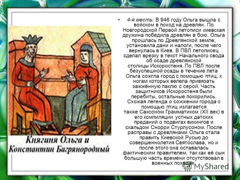4-я месть: В 946 году Ольга вышла с войском в поход на древлян. По Новгородской Первой летописи киевская дружина победила древлян в бою. Ольга прошлась по Древлянской земле, установила дани и налоги, после чего вернулась в Киев. В ПВЛ летописец сдела