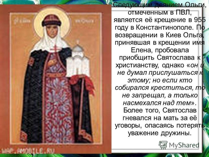 Следующим деянием Ольги, отмеченным в ПВЛ, является её крещение в 955 году в Константинополе. По возвращении в Киев Ольга, принавшая в крещении имя Елена, пробовала приобщить Святослава к христианству, однако «он и не думал прислушаться к этому; но е