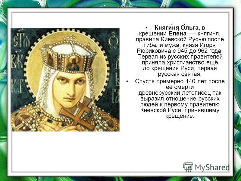 Кнаги́на О́льга, в крещении Еле́на кнагина, правила Киевской Русью после гибели мужа, кназя Игоря Рюриковича с 945 до 962 года. Первая из русских правителей принала христианство ещё до крещения Руси, первая русская святая. Спустя примерно 140 лет пос