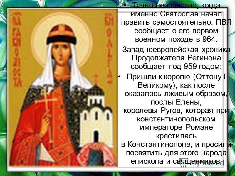 Точно неизвестно, когда именно Святослав начал править самостоятельно. ПВЛ сообщает о его первом военном походе в 964. Западноевропейская хроника Продолжателя Регинона сообщает под 959 годом: Пришли к королю (Оттону I Великому), как после оказалось л