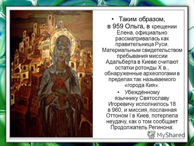 Таким образом, в 959 Ольга, в крещении Елена, официально рассматривалась как правительница Руси. Материальным свидетельством пребывания миссии Адальберта в Киеве считают остатки ротонды Х в., обнаруженные археологами в пределах так называемого «город