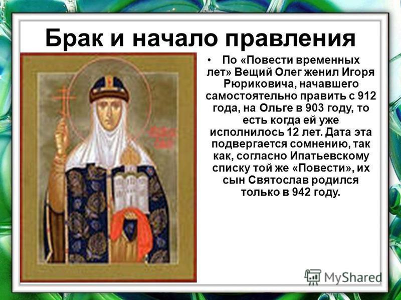 Брак и начало правления По «Повести временных лет» Вещий Олег женил Игоря Рюриковича, начавшего самостоятельно править с 912 года, на Ольге в 903 году, то есть когда ей уже исполнилось 12 лет. Дата эта подвергается сомнению, так как, согласно Ипатьев