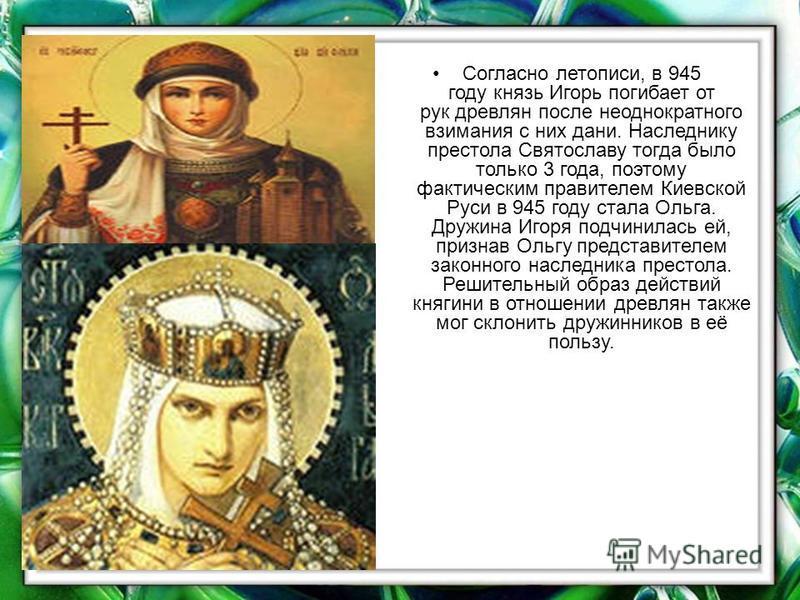 Согласно летописи, в 945 году кназь Игорь погибает от рук древлян после неоднократного взимания с них дани. Наследнику престола Святославу тогда было только 3 года, поэтому фактическим правителем Киевской Руси в 945 году стала Ольга. Дружина Игоря по