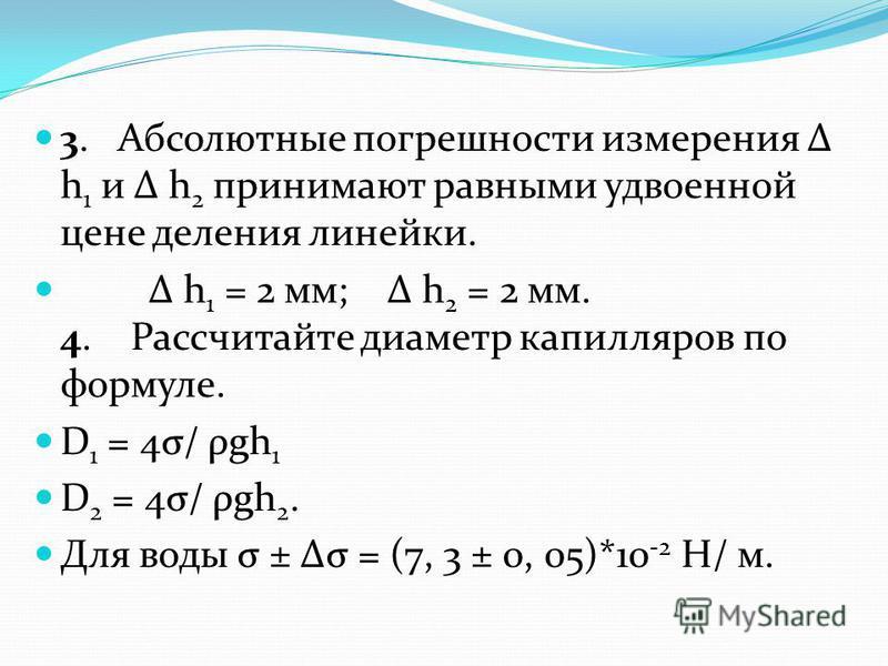 3. Абсолютные погрешности измерения Δ h 1 и Δ h 2 принимают равными удвоенной цене деления линейки. Δ h 1 = 2 мм; Δ h 2 = 2 мм. 4. Рассчитайте диаметр капилляров по формуле. D 1 = 4σ/ ρgh 1 D 2 = 4σ/ ρgh 2. Для воды σ ± Δσ = (7, 3 ± 0, 05)*10 -2 Н/ м