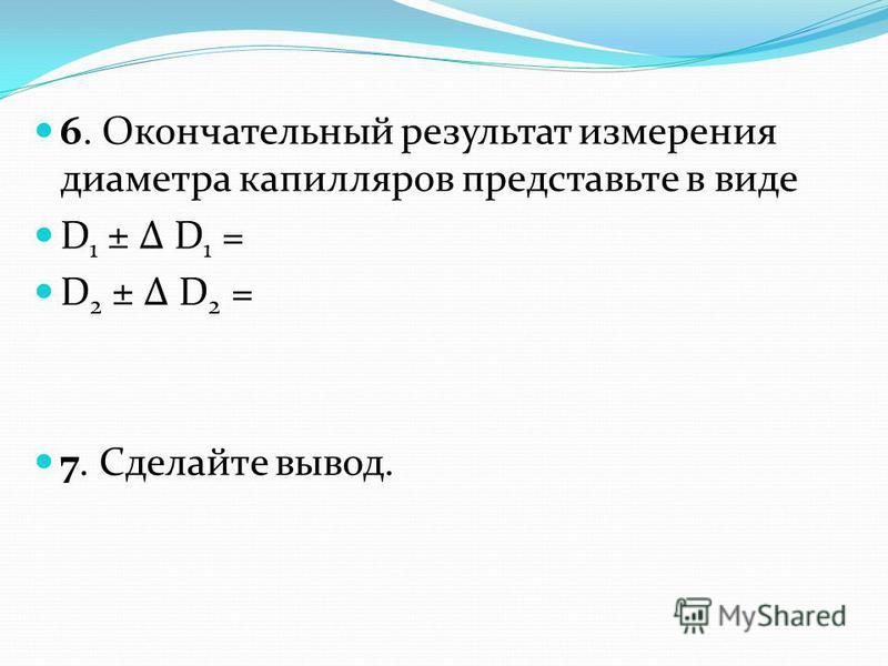 6. Окончательный результат измерения диаметра капилляров представьте в виде D 1 ± Δ D 1 = D 2 ± Δ D 2 = 7. Сделайте вывод.