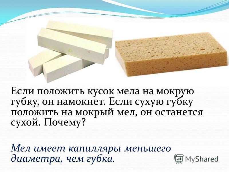 Если положить кусок мела на мокрую губку, он намокнет. Если сухую губку положить на мокрый мел, он останется сухой. Почему? Мел имеет капилляры меньшего диаметра, чем губка.