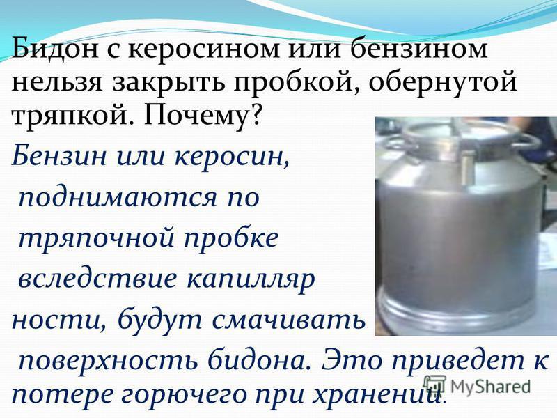 Бидон с керосином или бензином нельзя закрыть пробкой, обернутой тряпкой. Почему? Бензин или керосин, поднимаются по тряпочной пробке вследствие капиллярности, будут смачивать поверхность бидона. Это приведет к потере горючего при хранении.