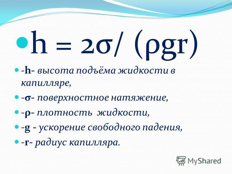 h = 2σ/ (ρgr) -h- высота подъёма жидкости в капилляре, -σ- поверхностное натяжение, -ρ- плотность жидкости, -g - ускорение свободного падения, -r- радиус капилляра.