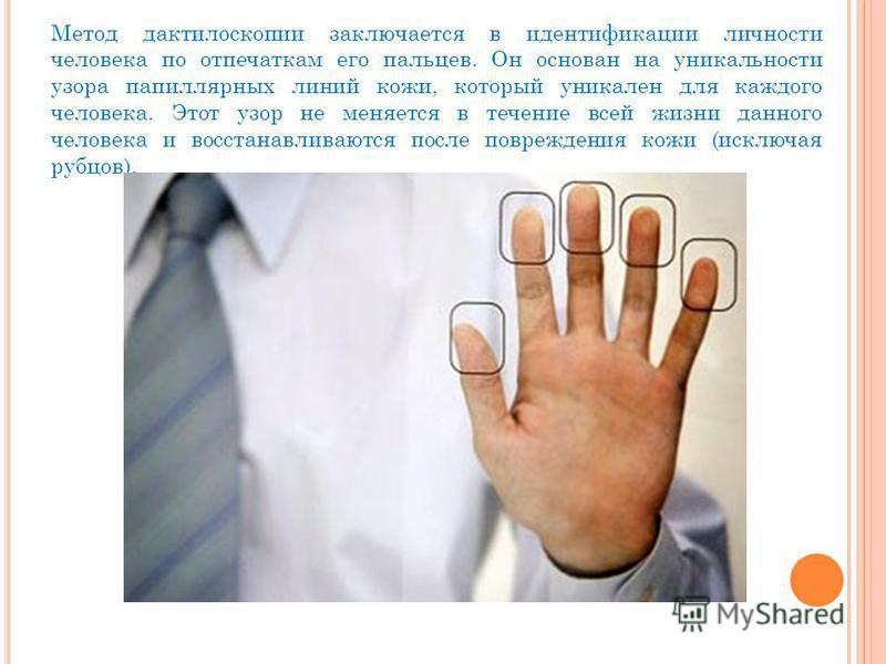 Метод дактилоскопии заключается в идентификации личности человека по отпечаткам его пальцев. Он основан на уникальности узора папиллярных линий кожи, который уникален для каждого человека. Этот узор не меняется в течение всей жизни данного человека и