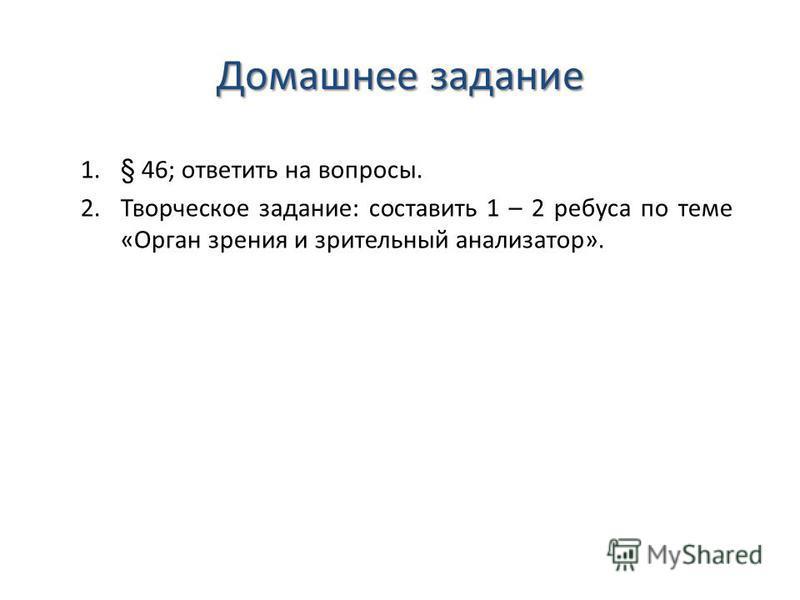 Домашнее задание 1.§ 46; ответить на вопросы. 2. Творческое задание: составить 1 – 2 ребуса по теме «Орган зрения и зрительный анализатор».