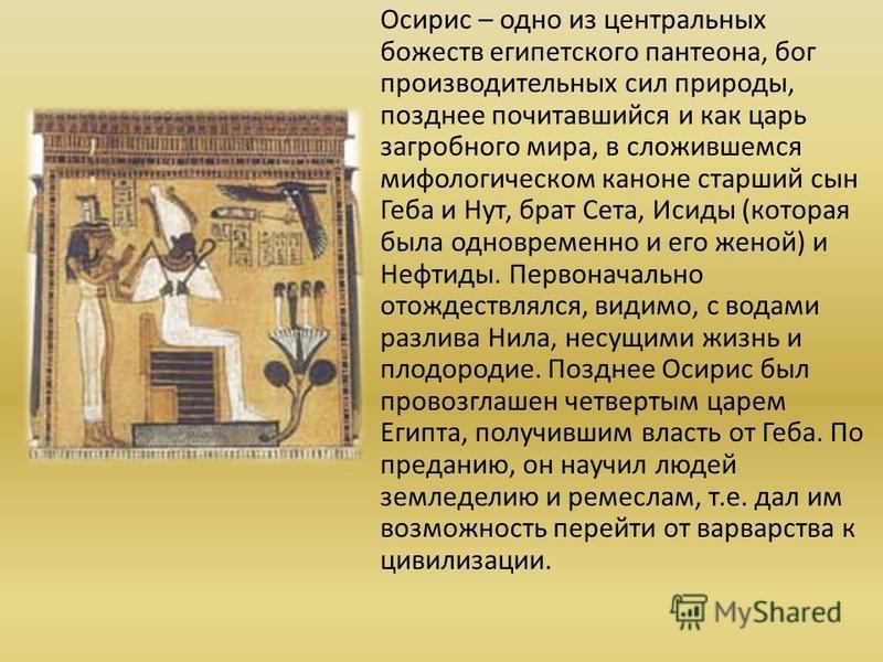 Осирис – одно из центральных божеств египетского пантеона, бог производительных сил природы, позднее почитавшийся и как царь загробного мира, в сложившемся мифологическом каноне старший сын Геба и Нут, брат Сета, Исиды (которая была одновременно и ег