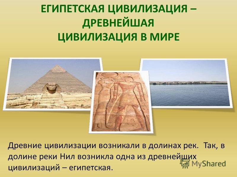 ЕГИПЕТСКАЯ ЦИВИЛИЗАЦИЯ – ДРЕВНЕЙШАЯ ЦИВИЛИЗАЦИЯ В МИРЕ Египетская цивилизация – древнейшая цивилизация в мире. Древние цивилизации возникали в долинах рек. Так, в долине реки Нил возникла одна из древнейших цивилизаций – египетская.