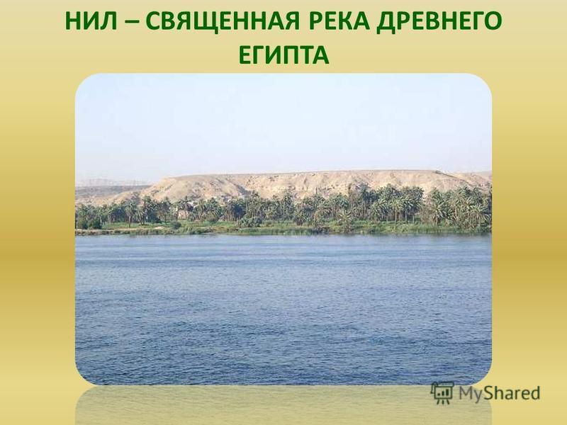 НИЛ – СВЯЩЕННАЯ РЕКА ДРЕВНЕГО ЕГИПТА Нил – священная река древнего египта.