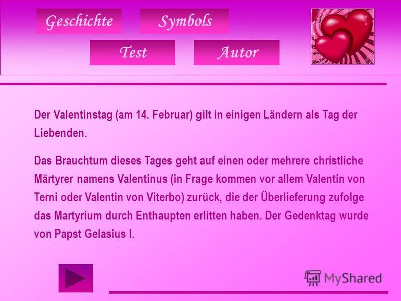 Geschichte TestAutor Symbols Der Valentinstag (am 14. Februar) gilt in einigen Ländern als Tag der Liebenden. Das Brauchtum dieses Tages geht auf einen oder mehrere christliche Märtyrer namens Valentinus (in Frage kommen vor allem Valentin von Terni